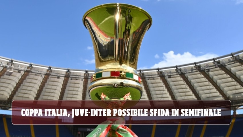 Coppa Italia, Juve-Inter possibile sfida in semifinale